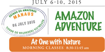 July 6-10, 2015 AMAZON ADVENTURE At One with Nature MORNING CLASSES :30-11:45 am