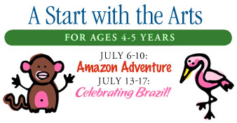 A Start with the Arts FOR AGES 4-5 YEARS July 6-10: Amazon Adventure July 13-17: Celebrating Brazil!