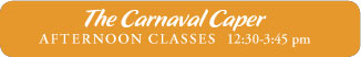 The Carnaval Caper AFTERNOON CLASSES	12:30-3:45 pm