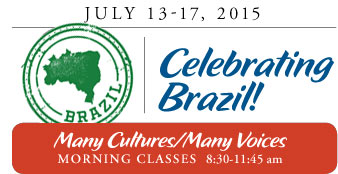 July 13-17, 2015 Celebrating Brazil! Many Cultures/Many Voices MORNING CLASSES 8:30-11:45 am