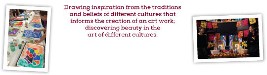 CULTURAL AWARENESS, Drawing inspiration from the traditions and beliefs of different cultures that informs the creation of an art work; discovering beauty in the art of different cultures.