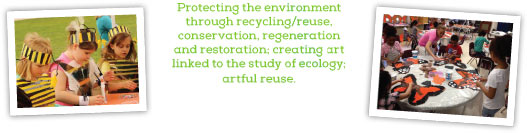 Protecting the environment through recycling/reuse, conservation, regeneration and restoration; creating art linked to the study of ecology; artful reuse.